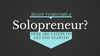 Ready to Become a Solopreneur? Here Are 3 Steps to Get You Started