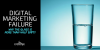 Digital Marketing Failure: Why the Glass is More than Half Empty