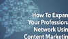 How to Expand Your Professional Network Using Content Marketing